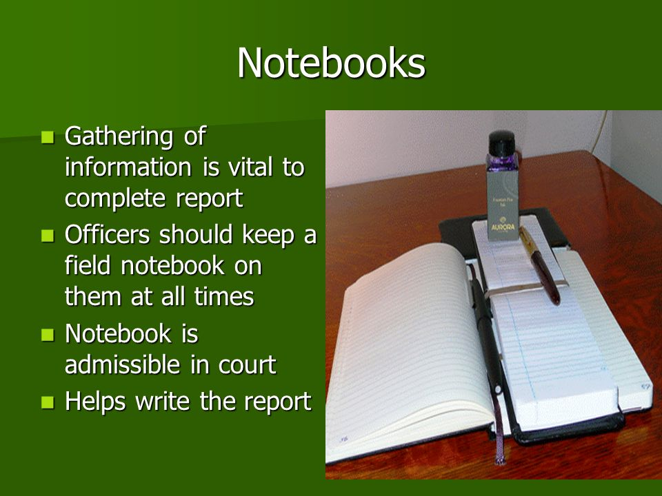 Notebooks Gathering of information is vital to complete report Gathering of information is vital to complete report Officers should keep a field notebook on them at all times Officers should keep a field notebook on them at all times Notebook is admissible in court Notebook is admissible in court Helps write the report Helps write the report