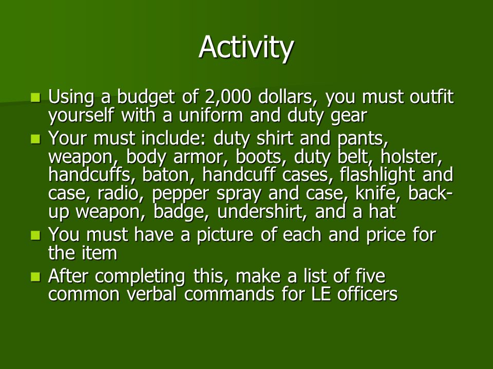 Activity Using a budget of 2,000 dollars, you must outfit yourself with a uniform and duty gear Using a budget of 2,000 dollars, you must outfit yourself with a uniform and duty gear Your must include: duty shirt and pants, weapon, body armor, boots, duty belt, holster, handcuffs, baton, handcuff cases, flashlight and case, radio, pepper spray and case, knife, back- up weapon, badge, undershirt, and a hat Your must include: duty shirt and pants, weapon, body armor, boots, duty belt, holster, handcuffs, baton, handcuff cases, flashlight and case, radio, pepper spray and case, knife, back- up weapon, badge, undershirt, and a hat You must have a picture of each and price for the item You must have a picture of each and price for the item After completing this, make a list of five common verbal commands for LE officers After completing this, make a list of five common verbal commands for LE officers