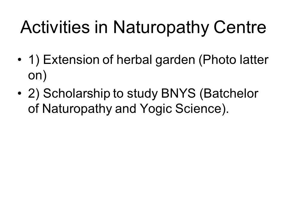 Activities in Naturopathy Centre 1) Extension of herbal garden (Photo latter on) 2) Scholarship to study BNYS (Batchelor of Naturopathy and Yogic Science).