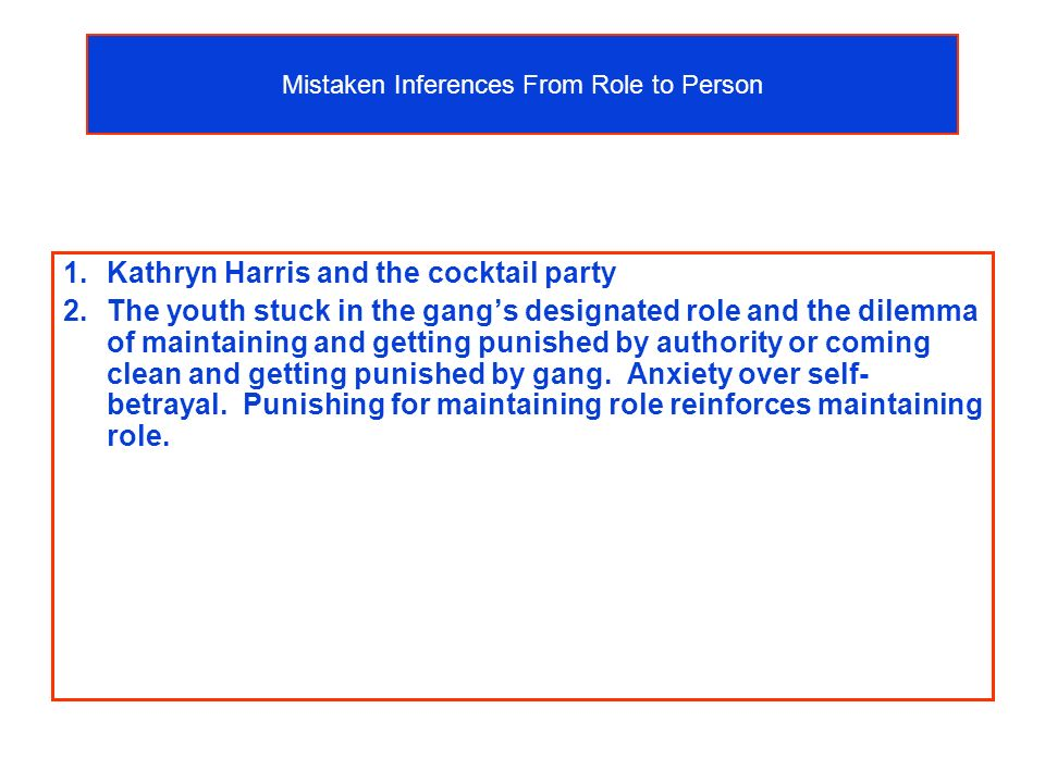 Mistaken Inferences From Role to Person 1.Kathryn Harris and the cocktail party 2.The youth stuck in the gangs designated role and the dilemma of maintaining and getting punished by authority or coming clean and getting punished by gang.