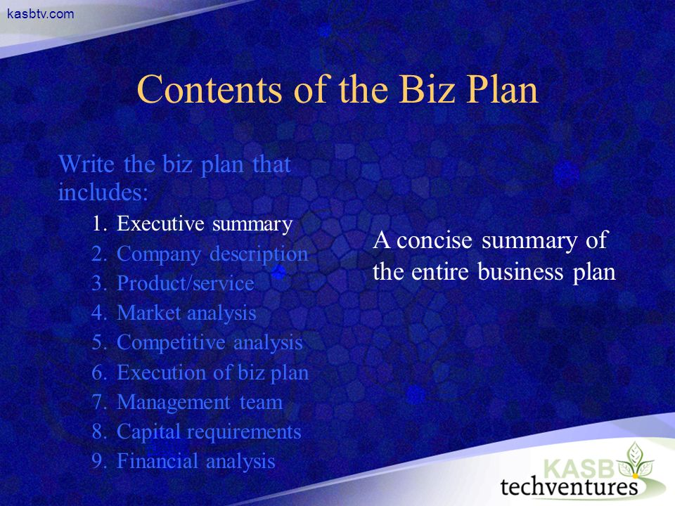 kasbtv.com Contents of the Biz Plan Write the biz plan that includes: 1.Executive summary 2.Company description 3.Product/service 4.Market analysis 5.Competitive analysis 6.Execution of biz plan 7.Management team 8.Capital requirements 9.Financial analysis A concise summary of the entire business plan