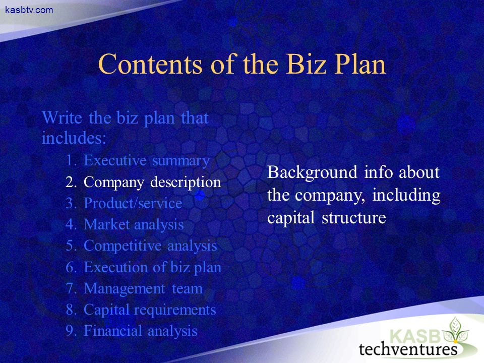 kasbtv.com Contents of the Biz Plan Write the biz plan that includes: 1.Executive summary 2.Company description 3.Product/service 4.Market analysis 5.Competitive analysis 6.Execution of biz plan 7.Management team 8.Capital requirements 9.Financial analysis Background info about the company, including capital structure