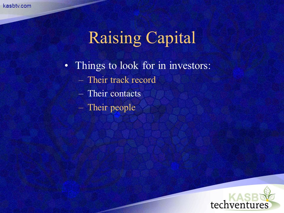 kasbtv.com Raising Capital Things to look for in investors: –Their track record –Their contacts –Their people
