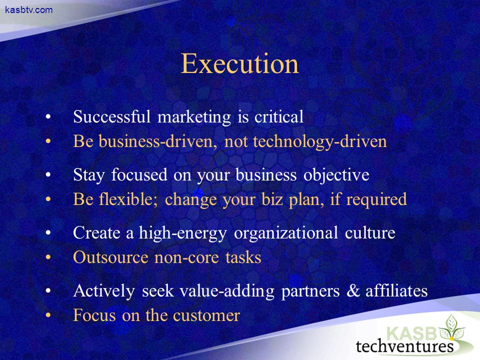kasbtv.com Execution Successful marketing is critical Be business-driven, not technology-driven Stay focused on your business objective Be flexible; change your biz plan, if required Create a high-energy organizational culture Outsource non-core tasks Actively seek value-adding partners & affiliates Focus on the customer