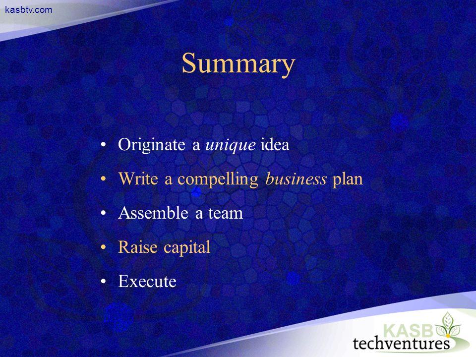 kasbtv.com Summary Originate a unique idea Write a compelling business plan Assemble a team Raise capital Execute