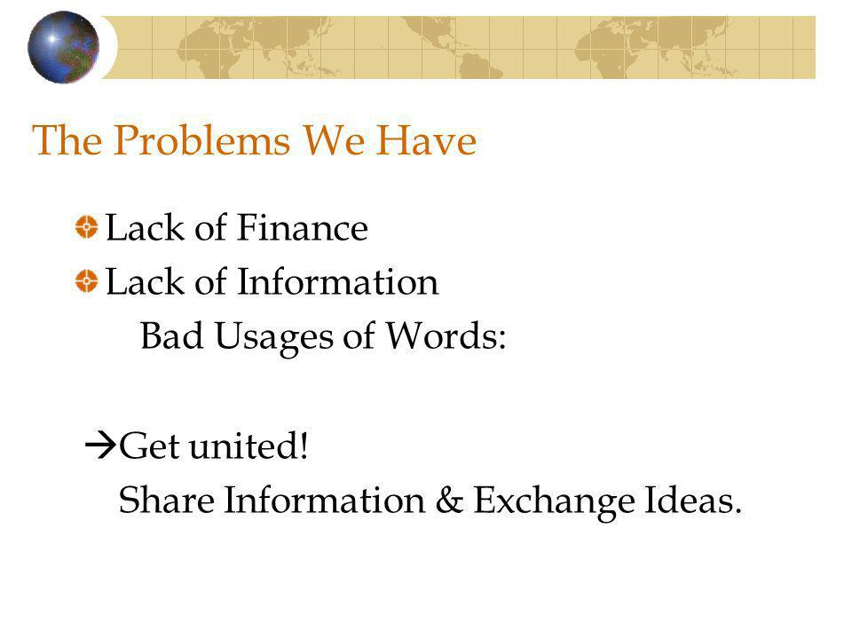 The Problems We Have Lack of Finance Lack of Information Bad Usages of Words: Get united! Share Information & Exchange Ideas.