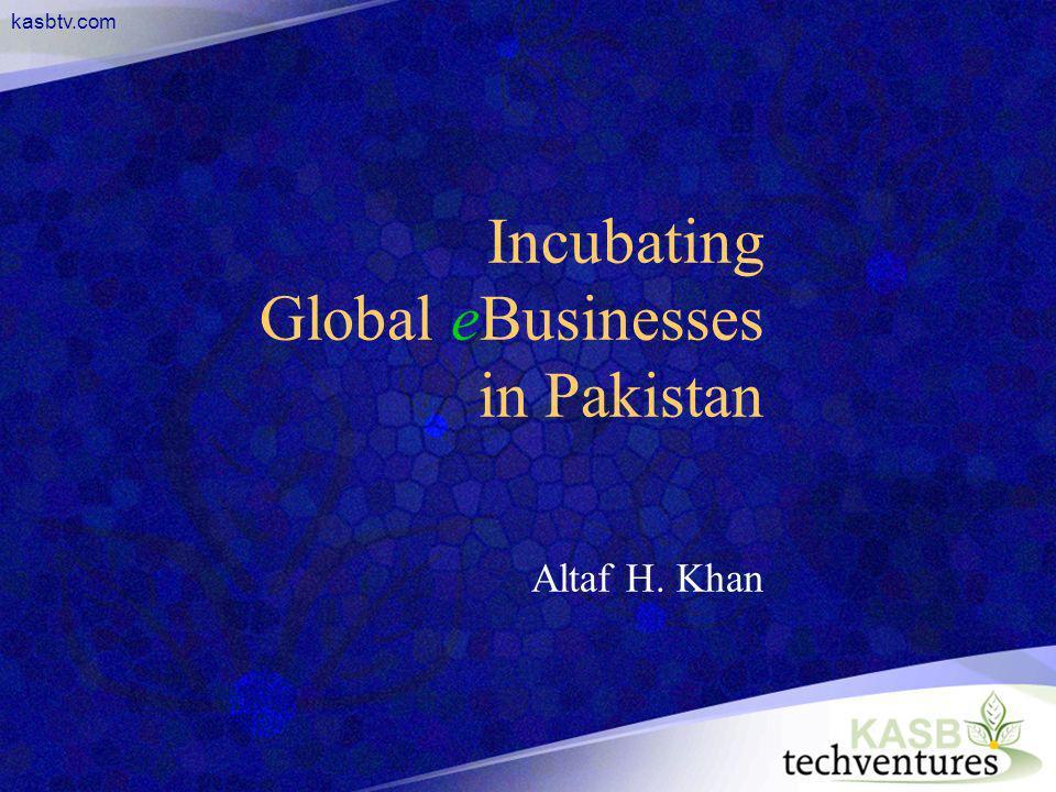 kasbtv.com Incubating Global eBusinesses in Pakistan Altaf H. Khan