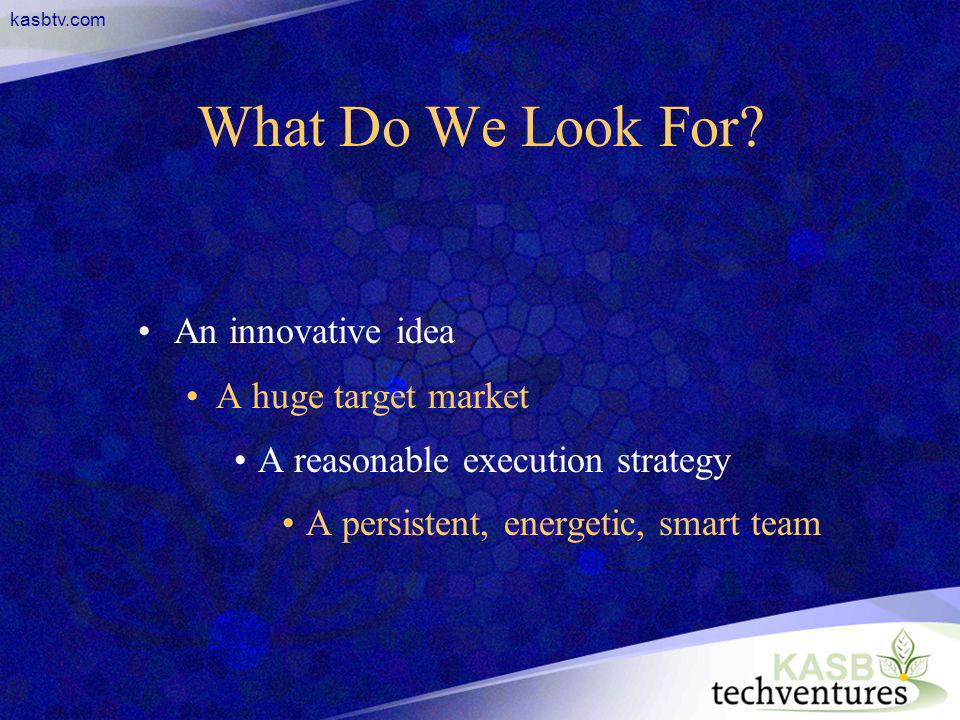 kasbtv.com What Do We Look For? An innovative idea A huge target market A reasonable execution strategy A persistent, energetic, smart team