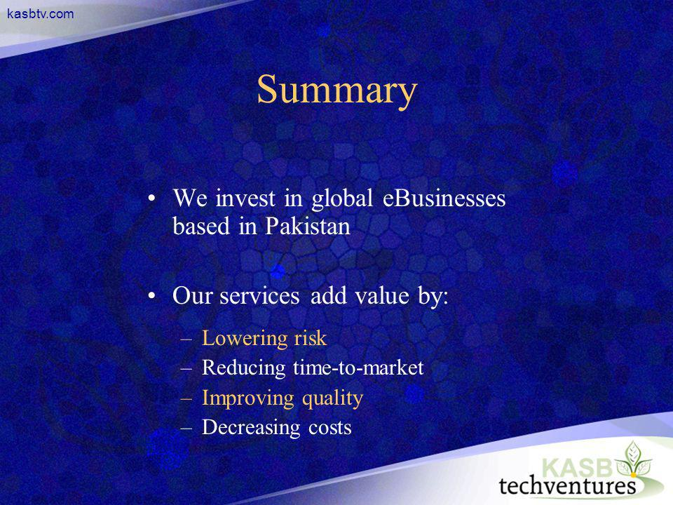 kasbtv.com Summary We invest in global eBusinesses based in Pakistan Our services add value by: –Lowering risk –Reducing time-to-market –Improving qua