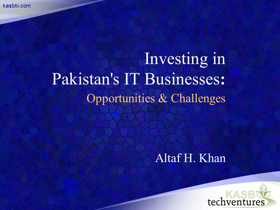 kasbtv.com Investing in Pakistan s IT Businesses: Opportunities & Challenges Altaf H. Khan