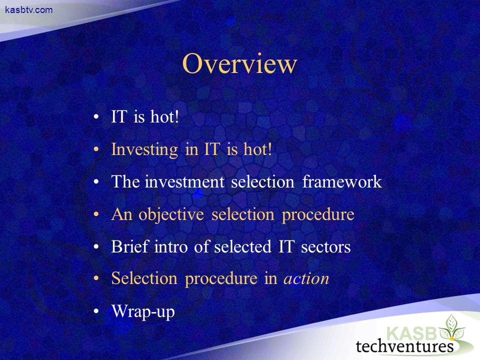 kasbtv.com Overview IT is hot! Investing in IT is hot! The investment selection framework An objective selection procedure Brief intro of selected IT