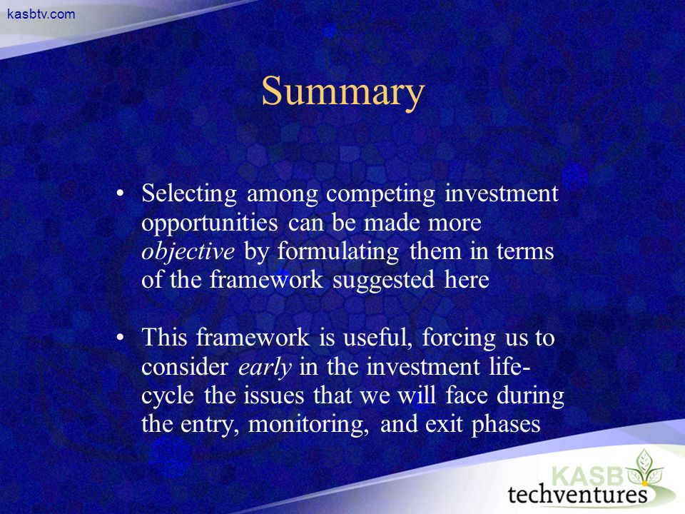 kasbtv.com Summary Selecting among competing investment opportunities can be made more objective by formulating them in terms of the framework suggested here This framework is useful, forcing us to consider early in the investment life- cycle the issues that we will face during the entry, monitoring, and exit phases