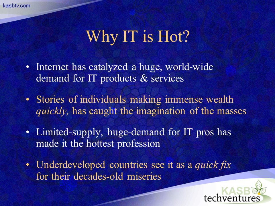kasbtv.com Why IT is Hot? Internet has catalyzed a huge, world-wide demand for IT products & services Stories of individuals making immense wealth qui