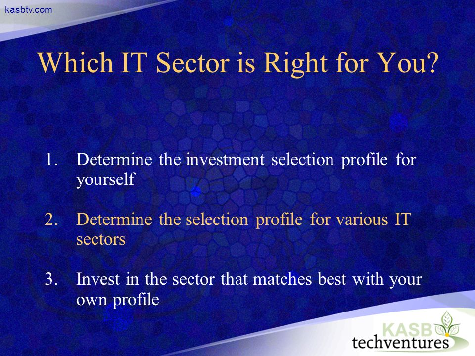 kasbtv.com Which IT Sector is Right for You? 1.Determine the investment selection profile for yourself 2.Determine the selection profile for various I
