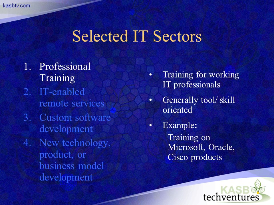 kasbtv.com Selected IT Sectors 1.Professional Training 2.IT-enabled remote services 3.Custom software development 4.New technology, product, or business model development Training for working IT professionals Generally tool/ skill oriented Example: Training on Microsoft, Oracle, Cisco products