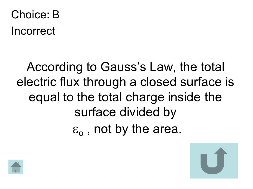 Choice: B Incorrect According to Gausss Law, the total electric flux through a closed surface is equal to the total charge inside the surface divided