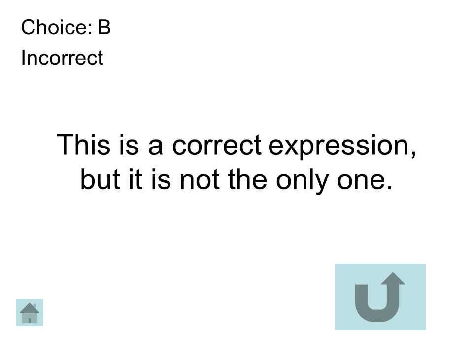 This is a correct expression, but it is not the only one. Choice: B Incorrect