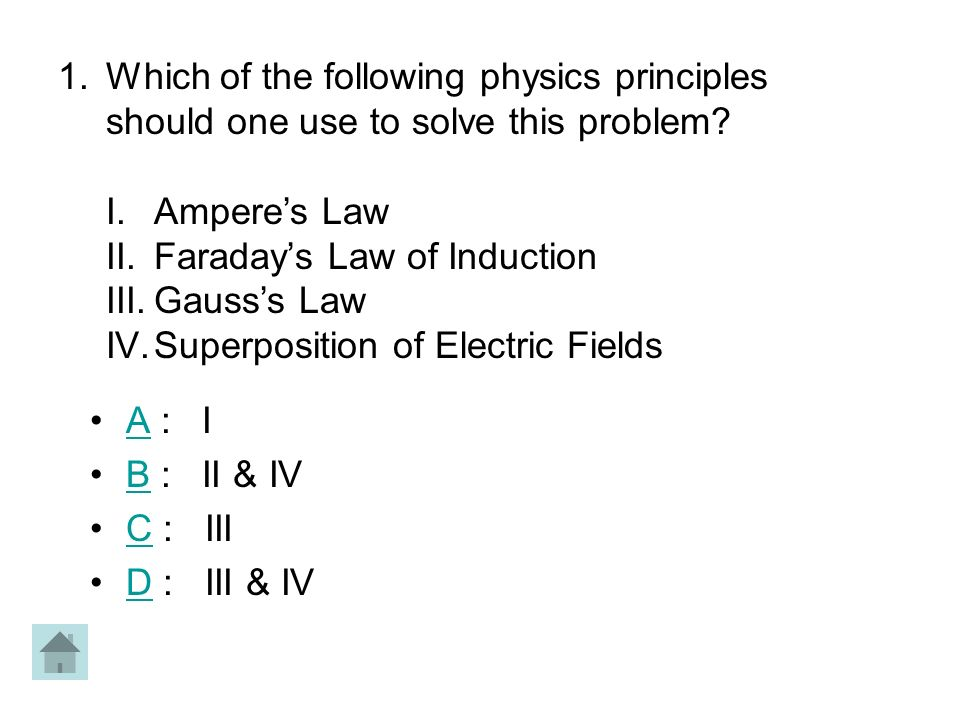 A : IA B : II & IVB C : IIIC D : III & IVD 1.Which of the following physics principles should one use to solve this problem? I.Amperes Law II.Faradays