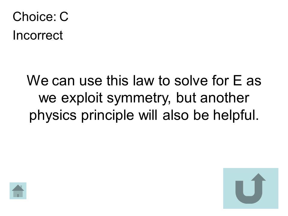 We can use this law to solve for E as we exploit symmetry, but another physics principle will also be helpful. Choice: C Incorrect