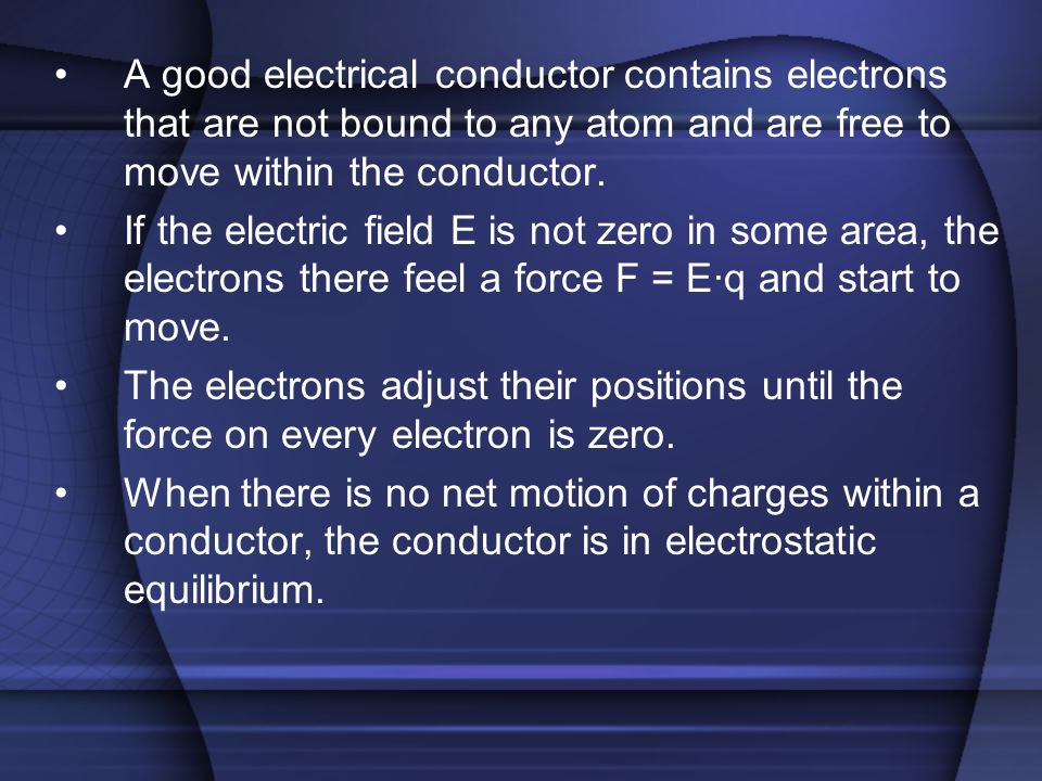 A good electrical conductor contains electrons that are not bound to any atom and are free to move within the conductor. If the electric field E is no