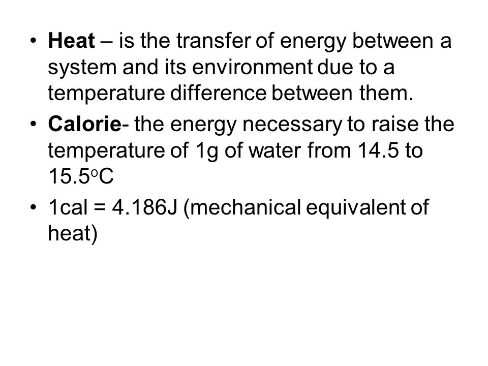 Heat – is the transfer of energy between a system and its environment due to a temperature difference between them. Calorie- the energy necessary to r