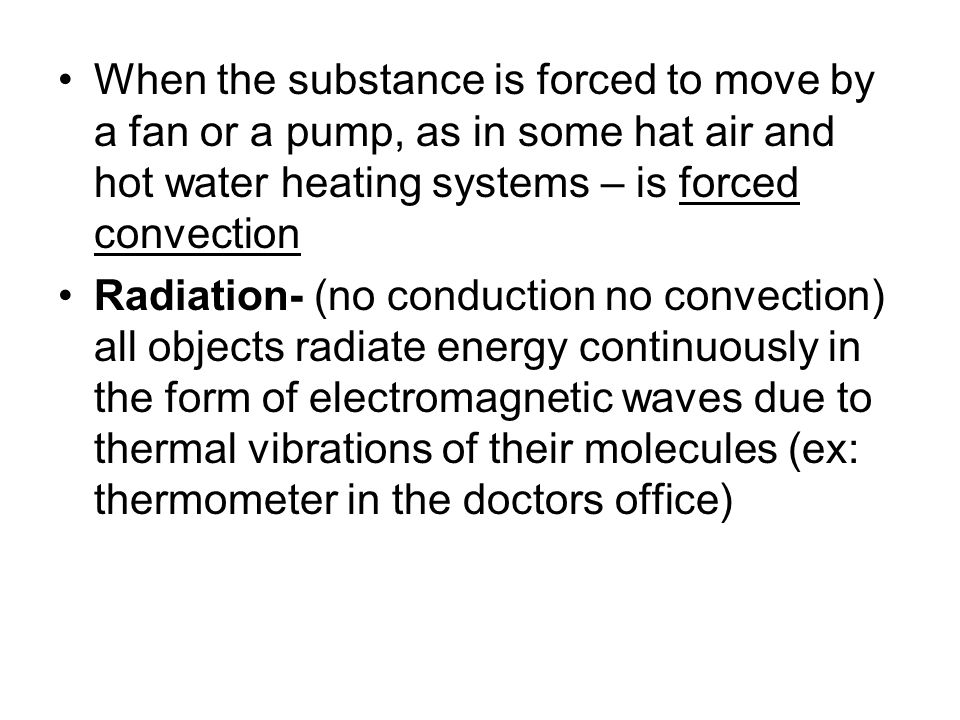 When the substance is forced to move by a fan or a pump, as in some hat air and hot water heating systems – is forced convection Radiation- (no conduc