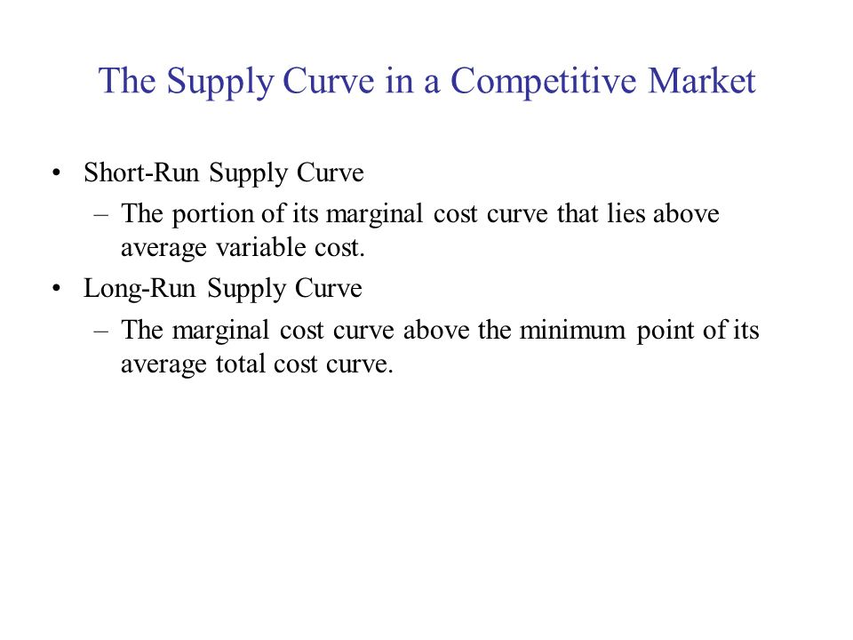 The Supply Curve in a Competitive Market Short-Run Supply Curve –The portion of its marginal cost curve that lies above average variable cost. Long-Ru