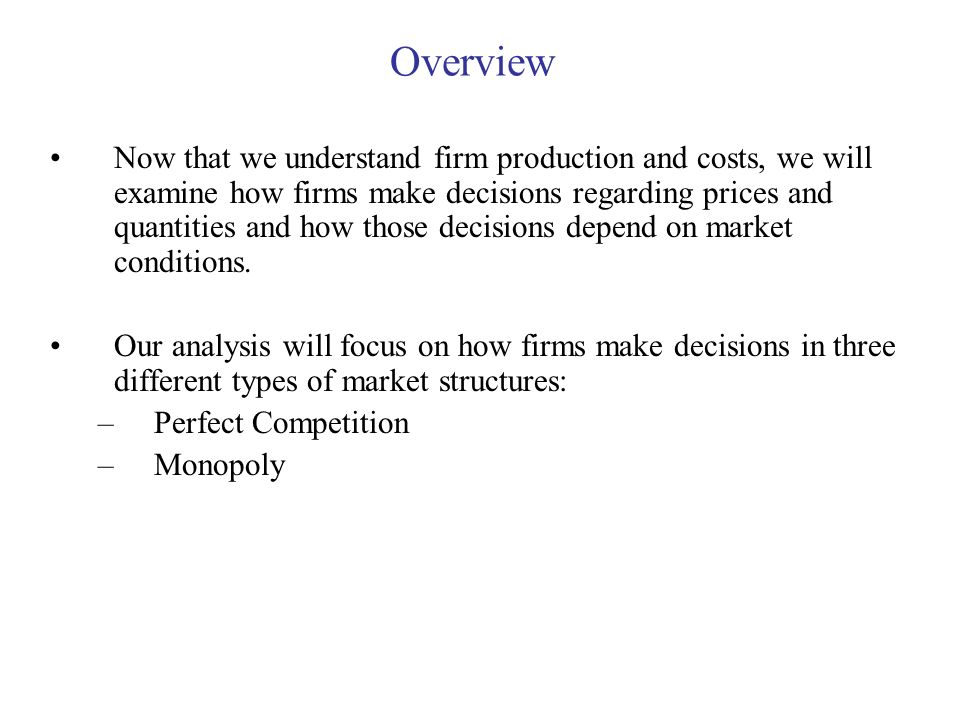 Overview Now that we understand firm production and costs, we will examine how firms make decisions regarding prices and quantities and how those deci