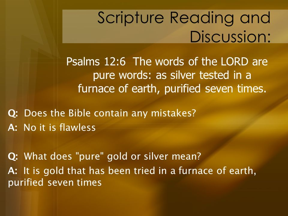 Scripture Reading and Discussion: Psalms 12:6 The words of the LORD are pure words: as silver tested in a furnace of earth, purified seven times. A: I