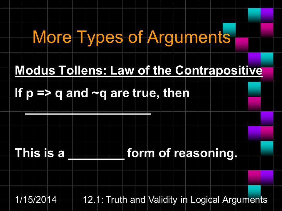 1/15/201412.1: Truth and Validity in Logical Arguments More Types of Arguments Modus Tollens: Law of the Contrapositive If p => q and ~q are true, the