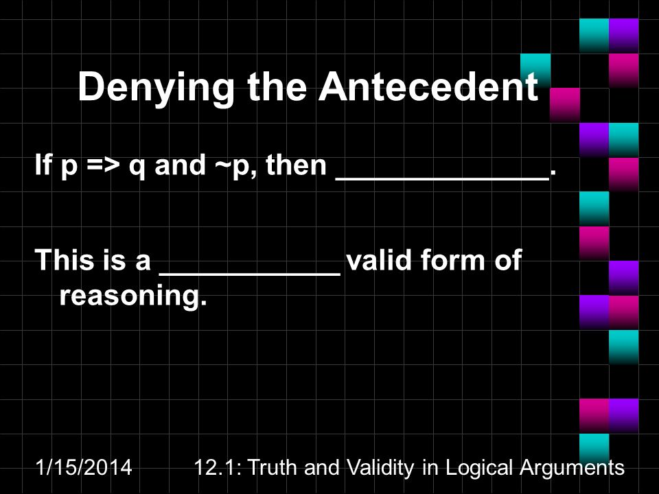1/15/201412.1: Truth and Validity in Logical Arguments Denying the Antecedent If p => q and ~p, then _____________.