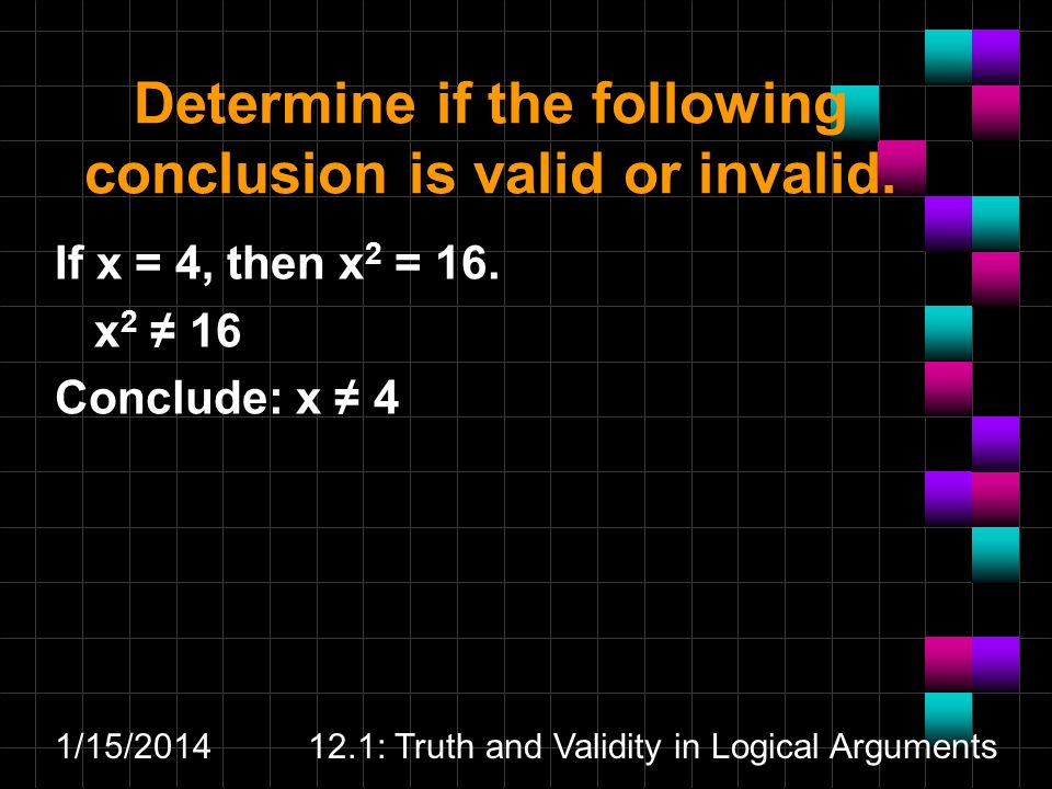 1/15/201412.1: Truth and Validity in Logical Arguments Determine if the following conclusion is valid or invalid. If x = 4, then x 2 = 16. x 2 16 Conc