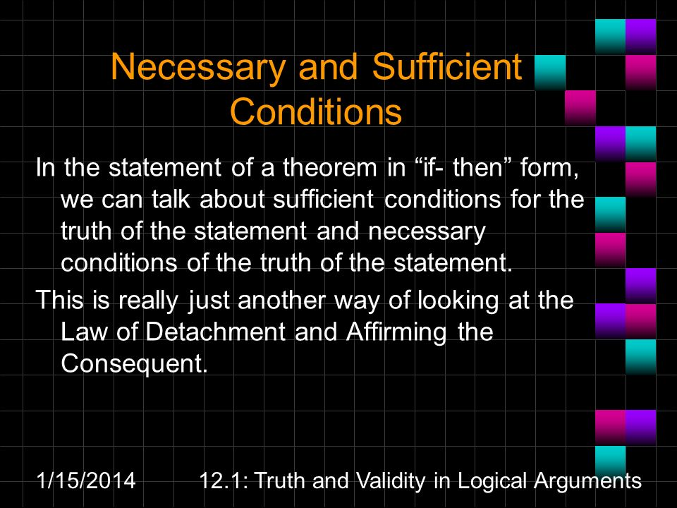 1/15/ : Truth and Validity in Logical Arguments Necessary and Sufficient Conditions In the statement of a theorem in if- then form, we can talk about sufficient conditions for the truth of the statement and necessary conditions of the truth of the statement.