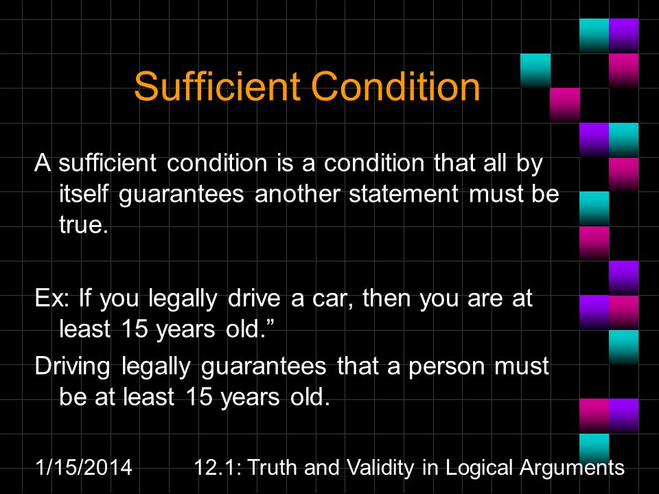 1/15/201412.1: Truth and Validity in Logical Arguments Sufficient Condition A sufficient condition is a condition that all by itself guarantees anothe