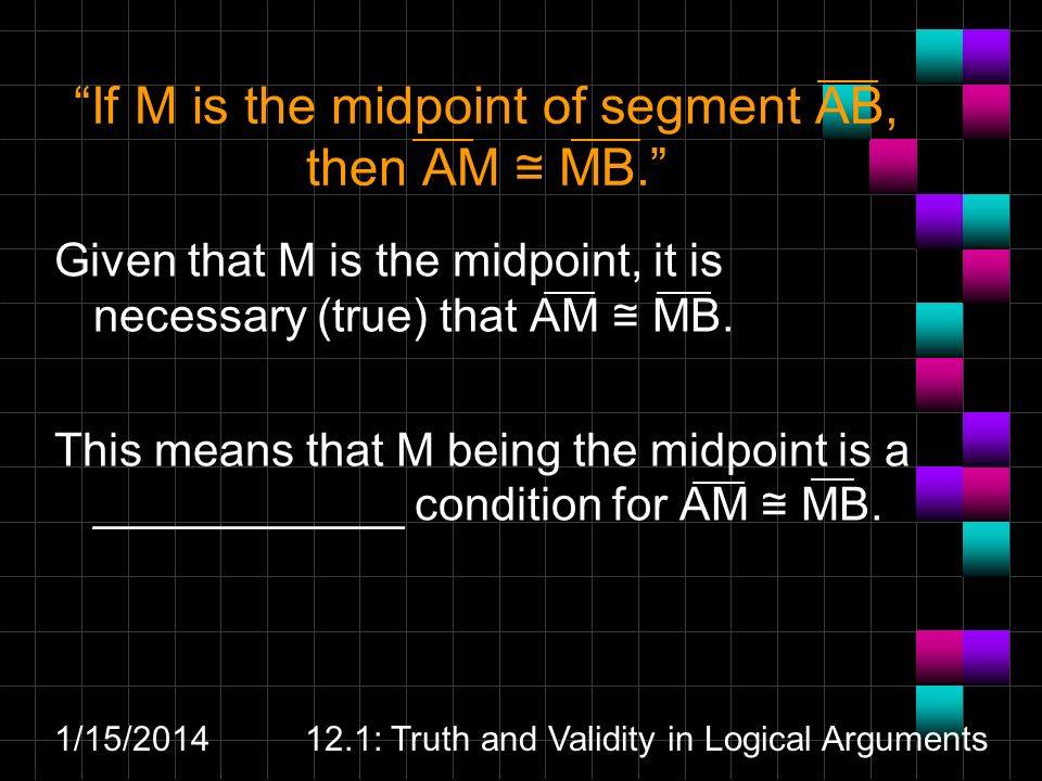 1/15/ : Truth and Validity in Logical Arguments If M is the midpoint of segment AB, then AM MB.