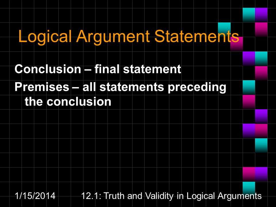 1/15/201412.1: Truth and Validity in Logical Arguments Logical Argument Statements Conclusion – final statement Premises – all statements preceding th