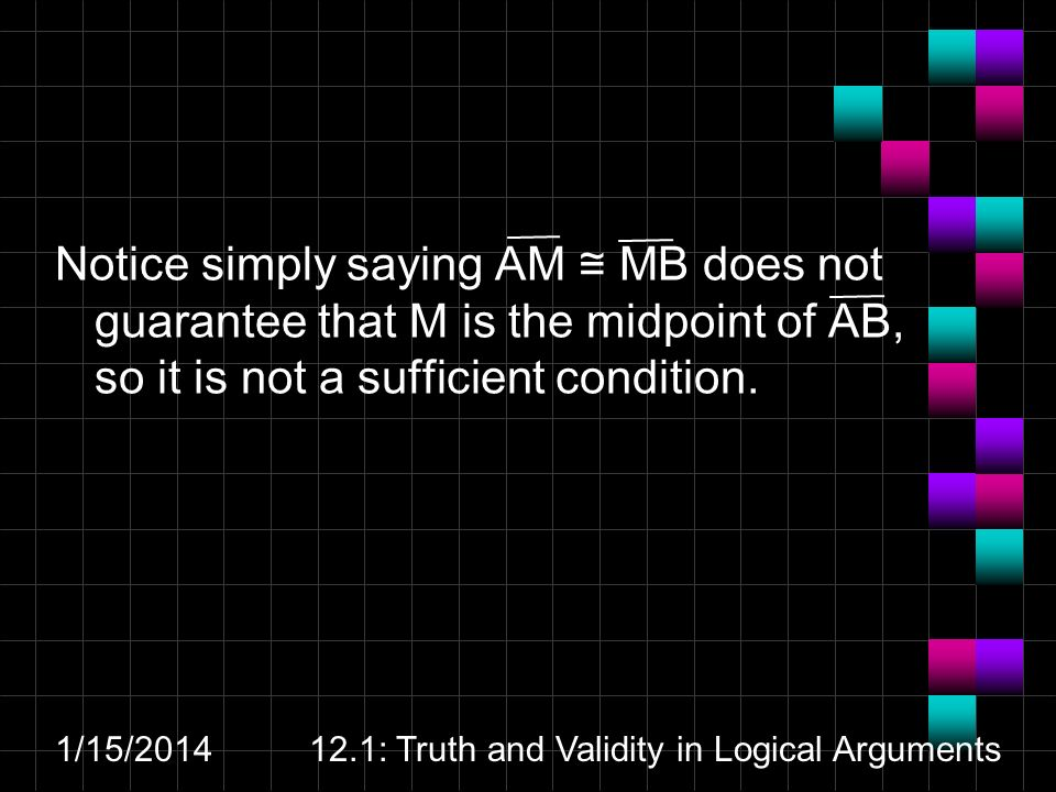 1/15/ : Truth and Validity in Logical Arguments Notice simply saying AM MB does not guarantee that M is the midpoint of AB, so it is not a sufficient condition.