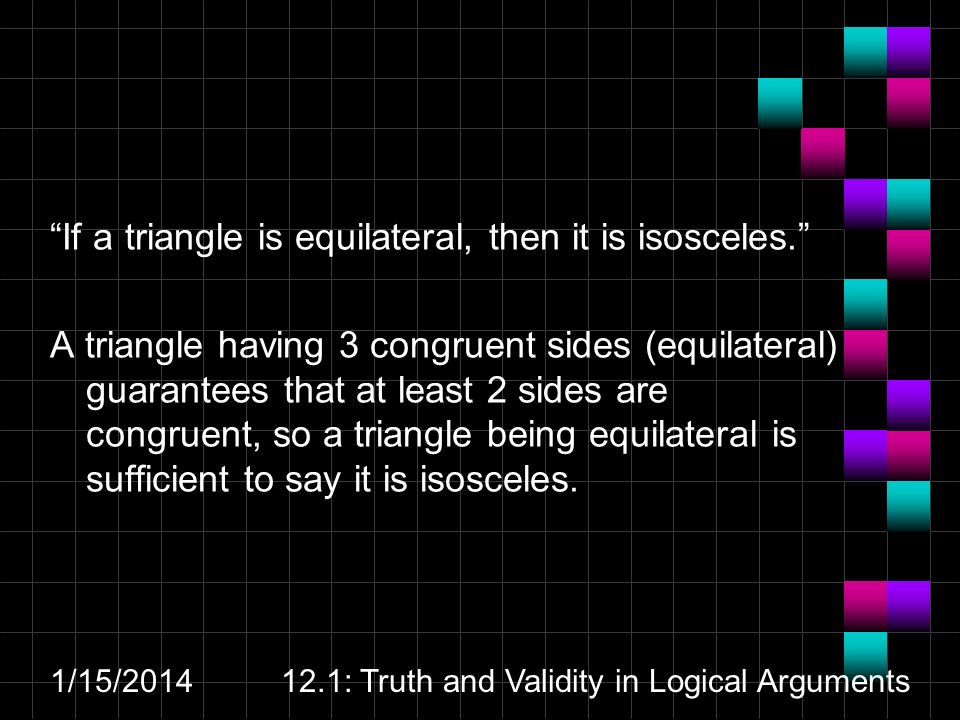 1/15/201412.1: Truth and Validity in Logical Arguments If a triangle is equilateral, then it is isosceles. A triangle having 3 congruent sides (equila