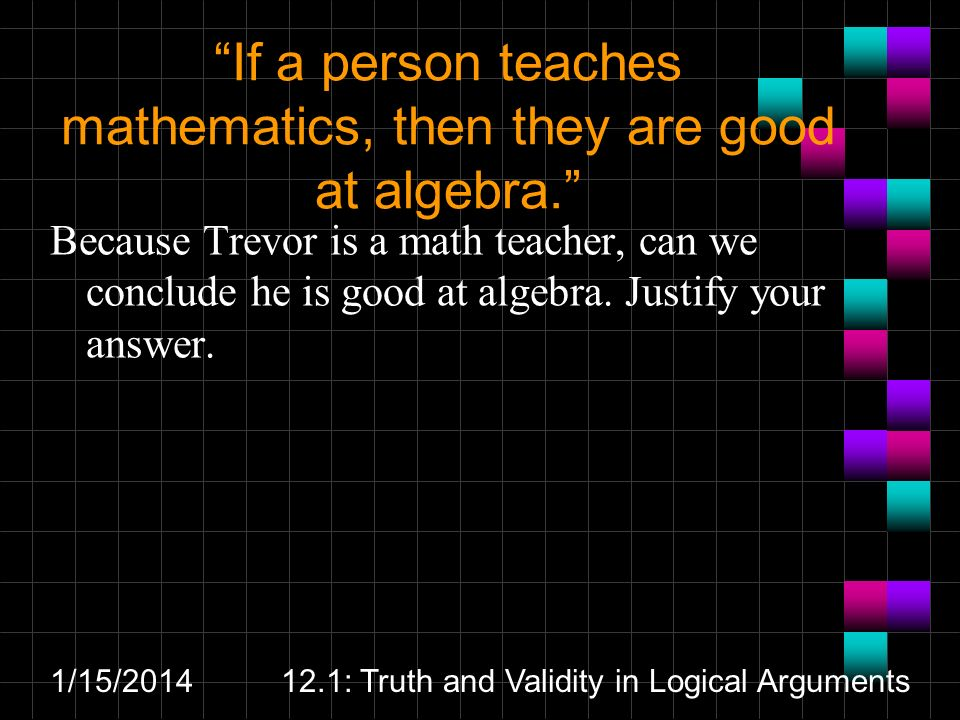 1/15/201412.1: Truth and Validity in Logical Arguments If a person teaches mathematics, then they are good at algebra.