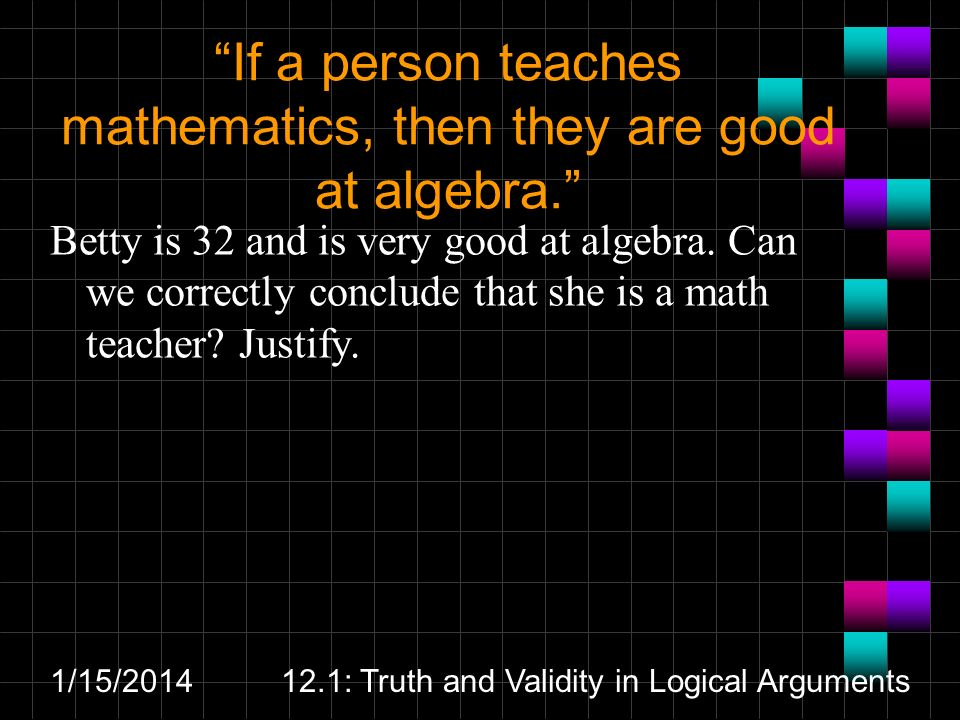 1/15/201412.1: Truth and Validity in Logical Arguments If a person teaches mathematics, then they are good at algebra. Betty is 32 and is very good at