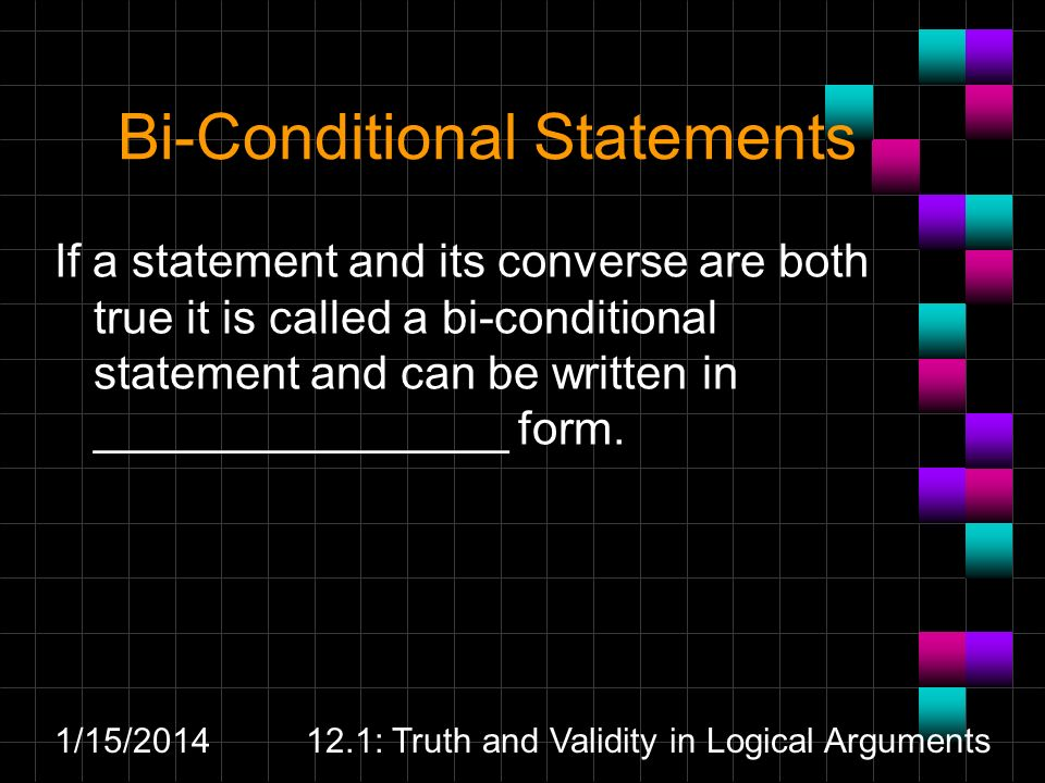 1/15/201412.1: Truth and Validity in Logical Arguments Bi-Conditional Statements If a statement and its converse are both true it is called a bi-condi