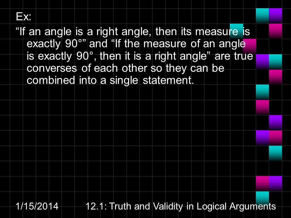 1/15/ : Truth and Validity in Logical Arguments Ex: If an angle is a right angle, then its measure is exactly 90° and If the measure of an angle is exactly 90°, then it is a right angle are true converses of each other so they can be combined into a single statement.