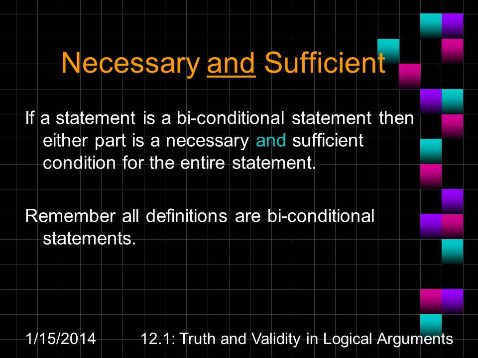 1/15/201412.1: Truth and Validity in Logical Arguments Necessary and Sufficient If a statement is a bi-conditional statement then either part is a necessary and sufficient condition for the entire statement.
