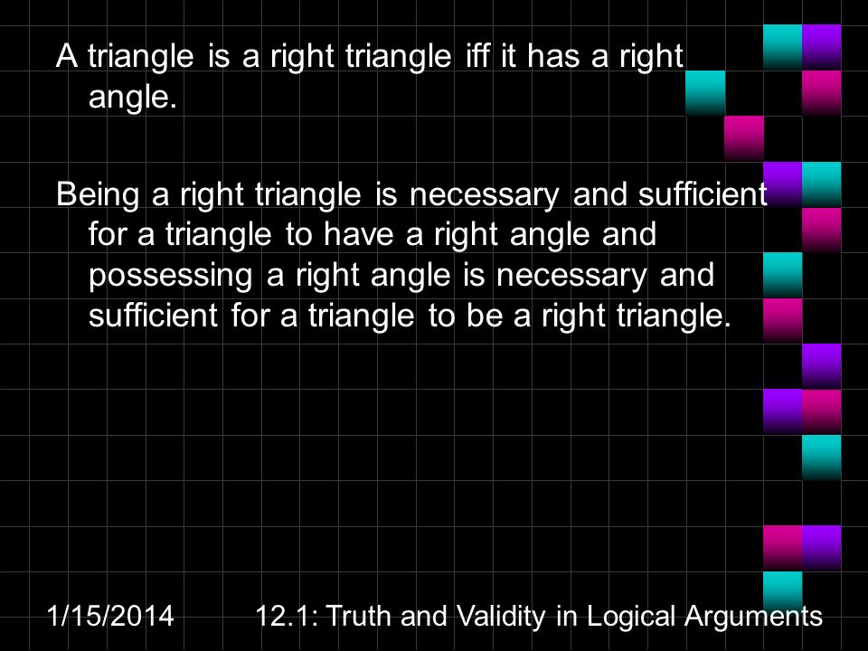 1/15/201412.1: Truth and Validity in Logical Arguments A triangle is a right triangle iff it has a right angle.