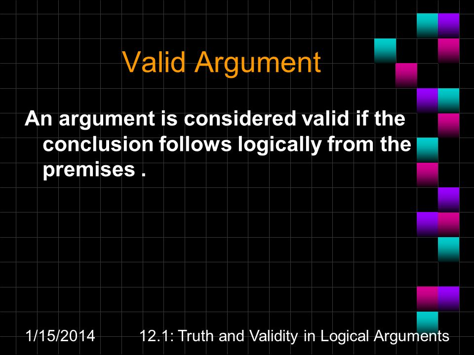 1/15/201412.1: Truth and Validity in Logical Arguments Valid Argument An argument is considered valid if the conclusion follows logically from the pre