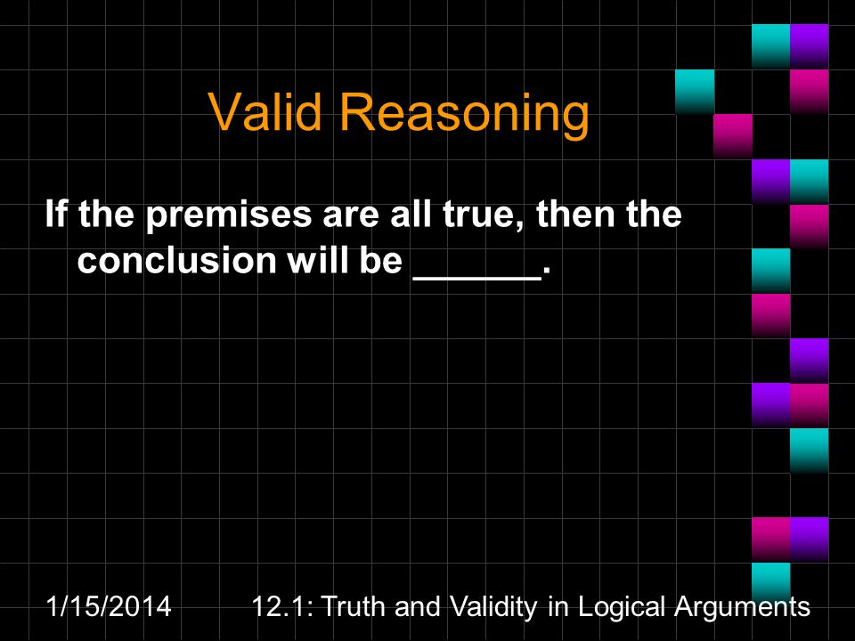 1/15/ : Truth and Validity in Logical Arguments Valid Reasoning If the premises are all true, then the conclusion will be ______.