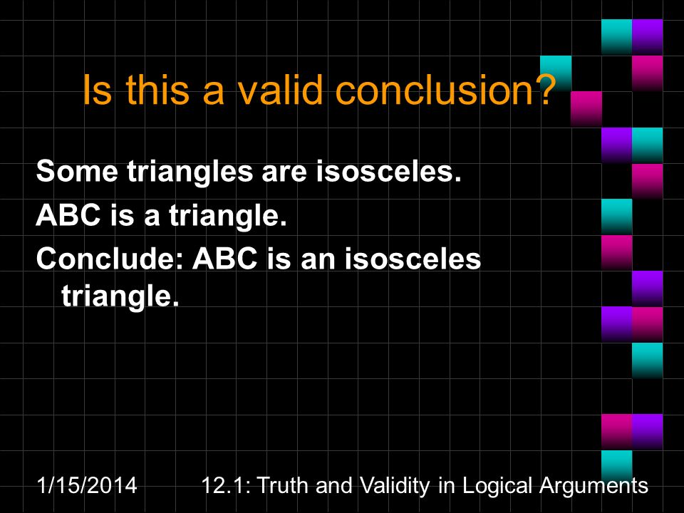 1/15/201412.1: Truth and Validity in Logical Arguments Is this a valid conclusion? Some triangles are isosceles. ABC is a triangle. Conclude: ABC is a