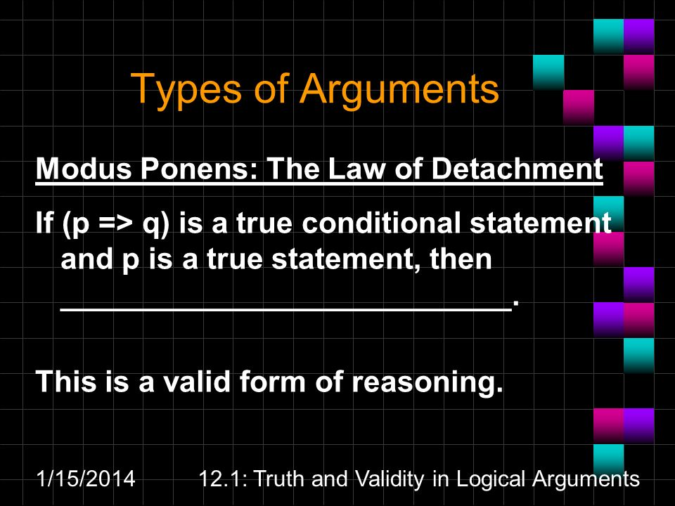 1/15/201412.1: Truth and Validity in Logical Arguments Types of Arguments Modus Ponens: The Law of Detachment If (p => q) is a true conditional statement and p is a true statement, then ___________________________.