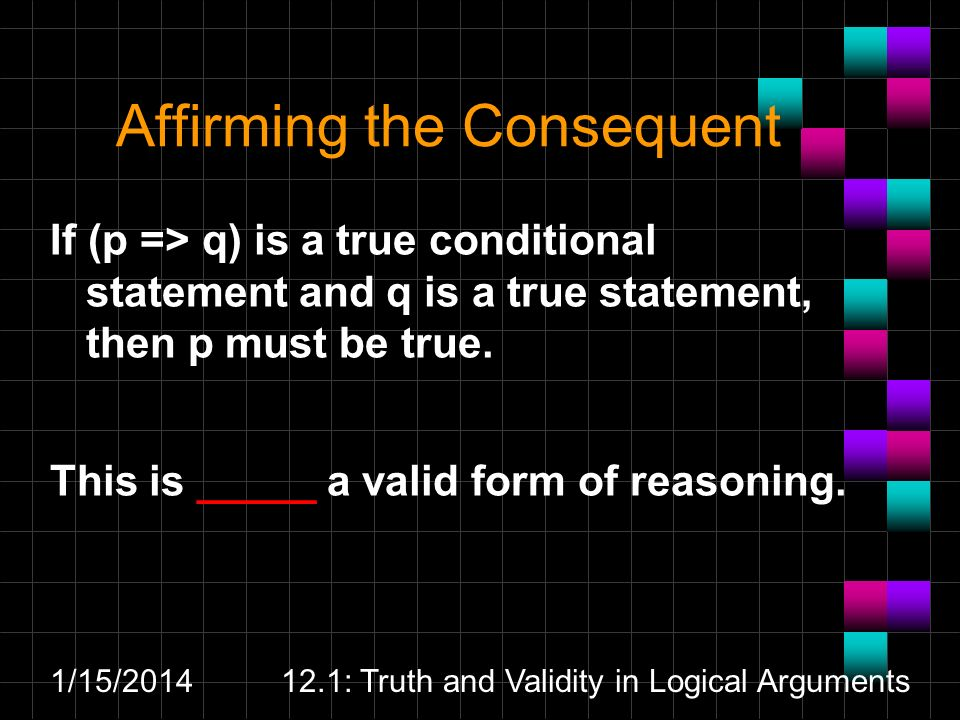 1/15/201412.1: Truth and Validity in Logical Arguments Affirming the Consequent If (p => q) is a true conditional statement and q is a true statement,