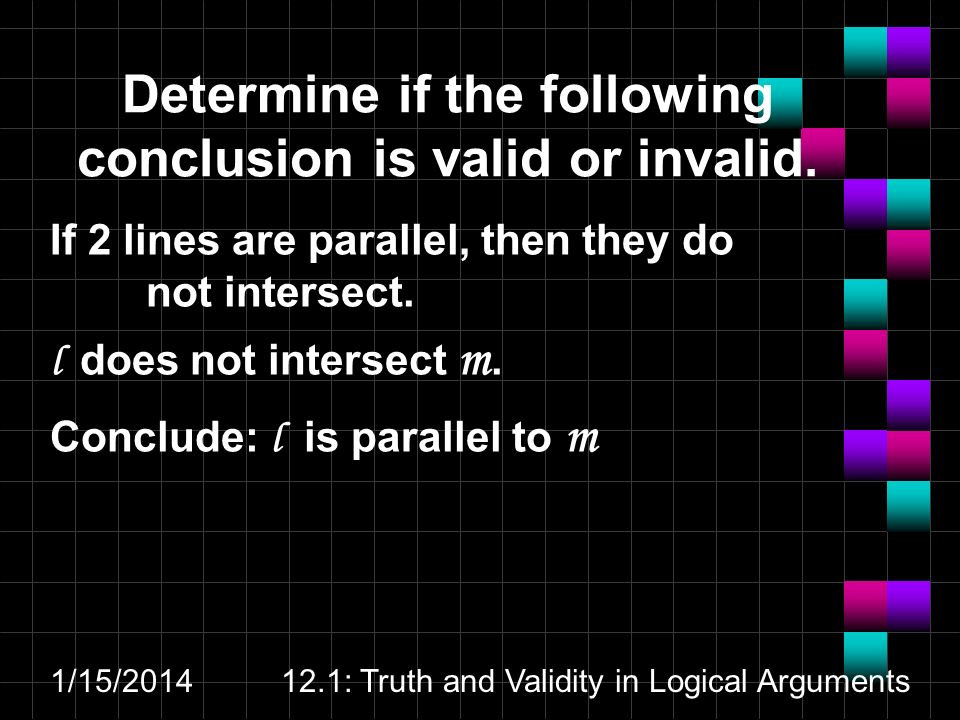 1/15/201412.1: Truth and Validity in Logical Arguments Determine if the following conclusion is valid or invalid. If 2 lines are parallel, then they d